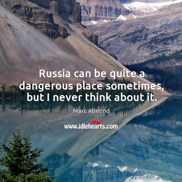 Russia can be quite a dangerous place sometimes, but I never think about it. Image