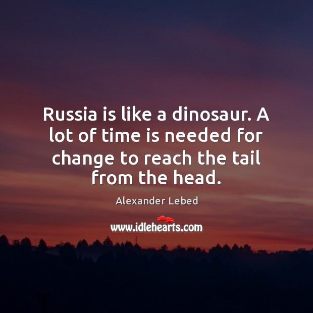 Image, Russia is like a dinosaur. A lot of time is needed for