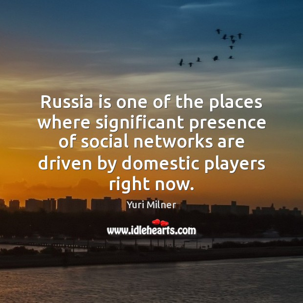 Russia is one of the places where significant presence of social networks Yuri Milner Picture Quote