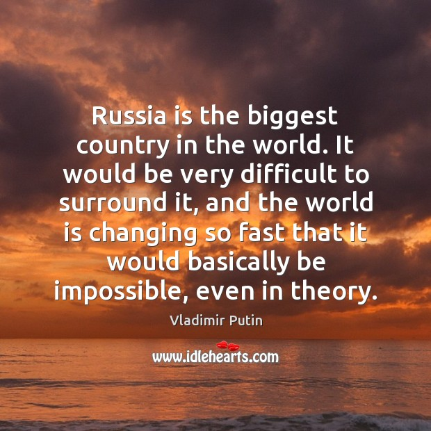 Russia is the biggest country in the world. It would be very Vladimir Putin Picture Quote