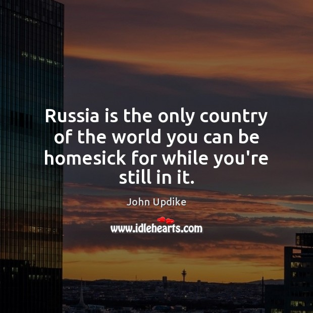 Image, Russia is the only country of the world you can be homesick for while you're still in it.