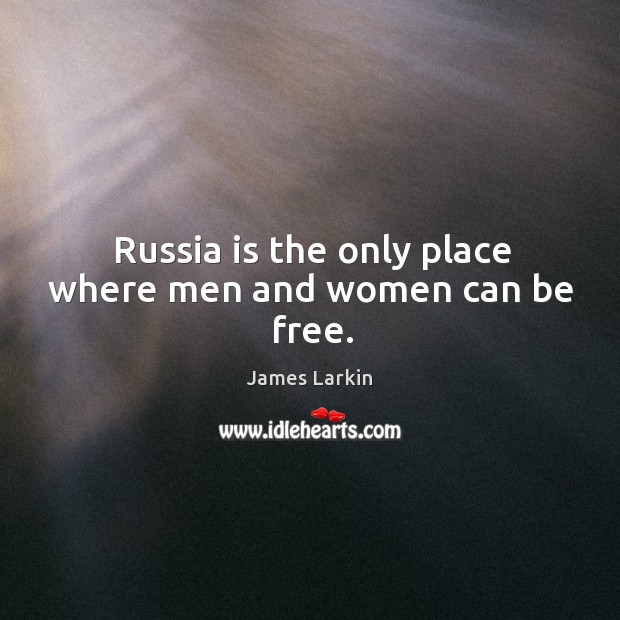 Russia is the only place where men and women can be free. James Larkin Picture Quote