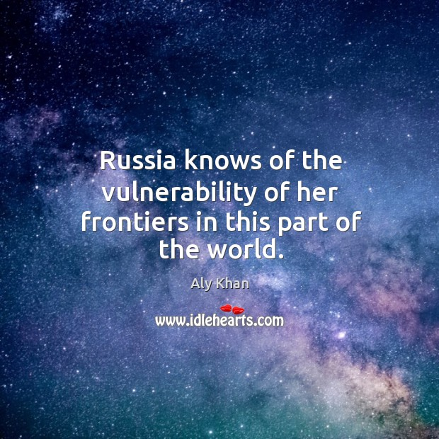 Image, Russia knows of the vulnerability of her frontiers in this part of the world.
