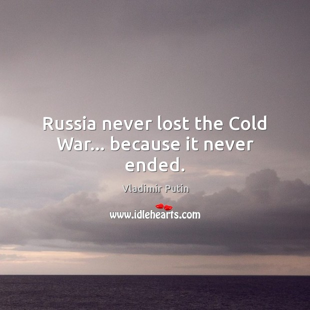 Russia never lost the Cold War… because it never ended. Vladimir Putin Picture Quote