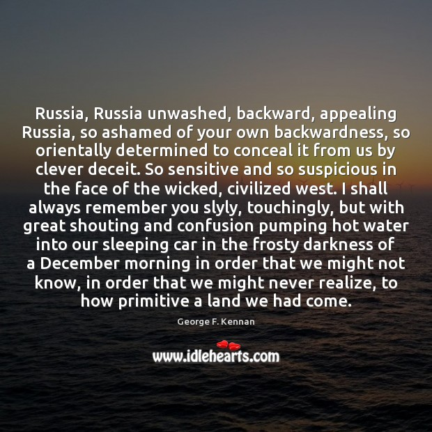 Russia, Russia unwashed, backward, appealing Russia, so ashamed of your own backwardness, George F. Kennan Picture Quote
