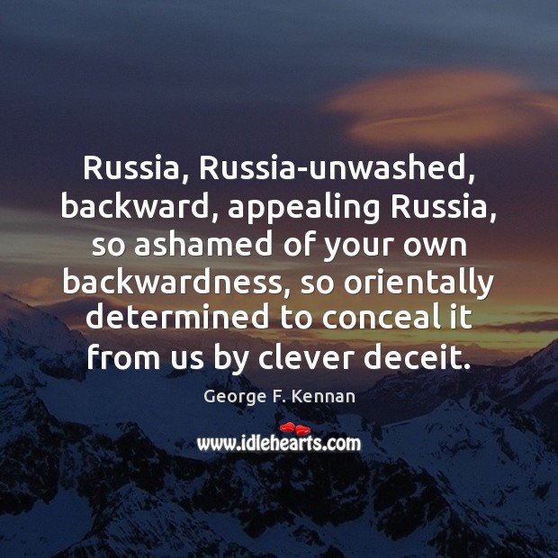 Russia, Russia-unwashed, backward, appealing Russia, so ashamed of your own backwardness, so George F. Kennan Picture Quote