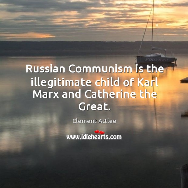 Russian communism is the illegitimate child of karl marx and catherine the great. Clement Attlee Picture Quote