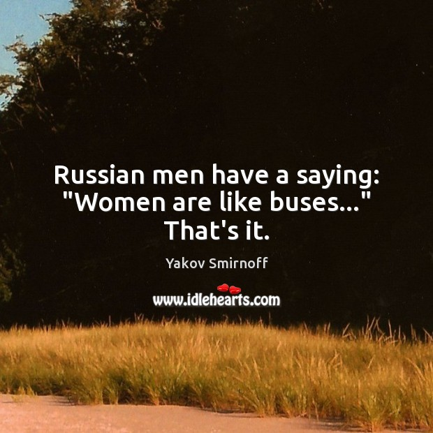 """Russian men have a saying: """"Women are like buses…"""" That's it. Image"""