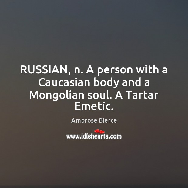 RUSSIAN, n. A person with a Caucasian body and a Mongolian soul. A Tartar Emetic. Image