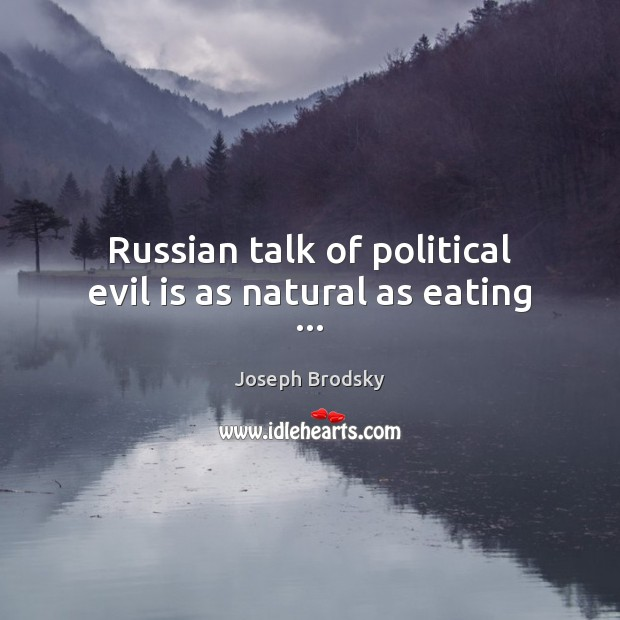 Russian talk of political evil is as natural as eating … Joseph Brodsky Picture Quote