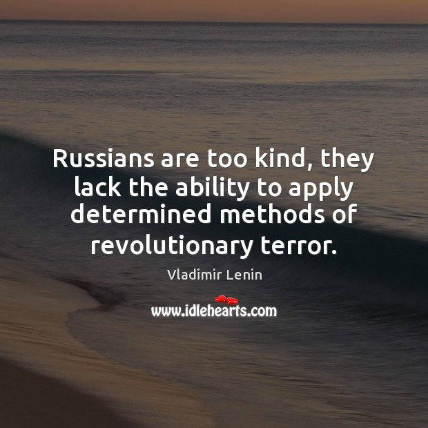 Russians are too kind, they lack the ability to apply determined methods Vladimir Lenin Picture Quote