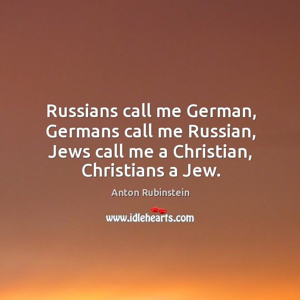 Image, Russians call me german, germans call me russian, jews call me a christian, christians a jew.