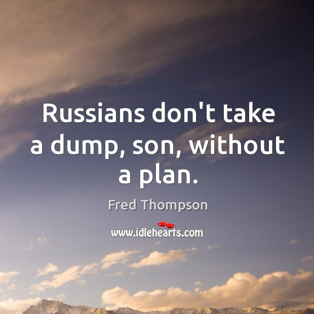 Image, Russians don't take a dump, son, without a plan.