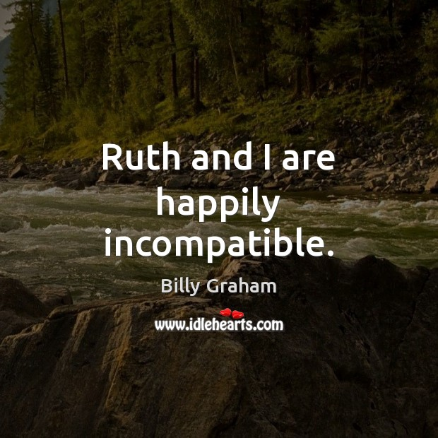 Ruth and I are happily incompatible. Billy Graham Picture Quote