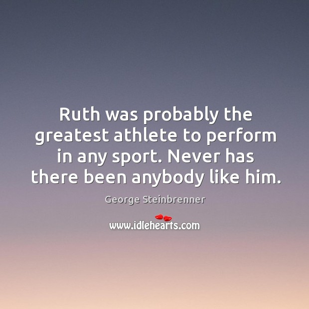Ruth was probably the greatest athlete to perform in any sport. Never has there been anybody like him. George Steinbrenner Picture Quote