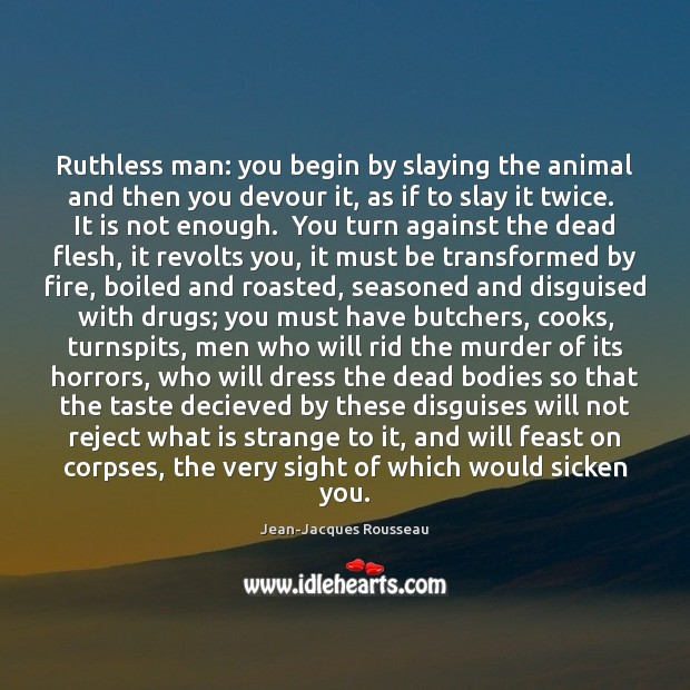 Ruthless man: you begin by slaying the animal and then you devour Jean-Jacques Rousseau Picture Quote