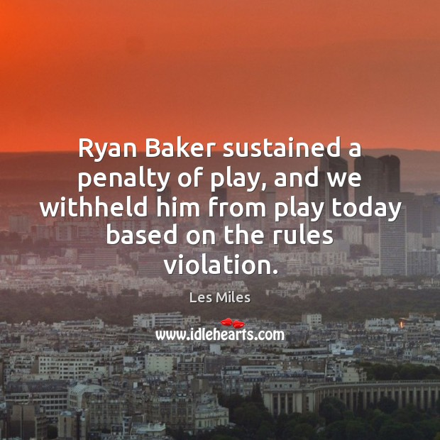 Ryan Baker sustained a penalty of play, and we withheld him from Image