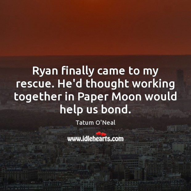 Ryan finally came to my rescue. He'd thought working together in Paper Tatum O'Neal Picture Quote