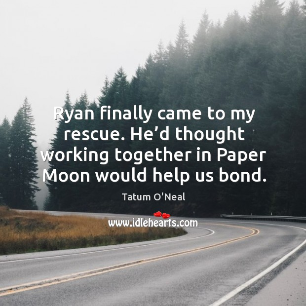 Ryan finally came to my rescue. He'd thought working together in paper moon would help us bond. Tatum O'Neal Picture Quote