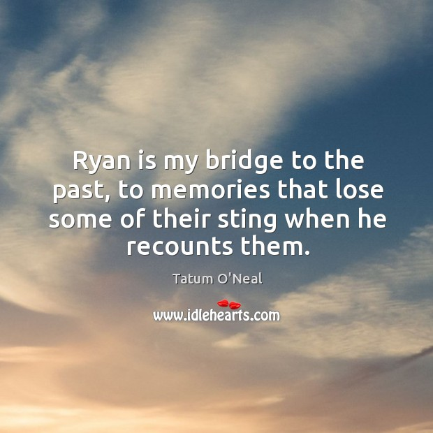 Ryan is my bridge to the past, to memories that lose some of their sting when he recounts them. Tatum O'Neal Picture Quote