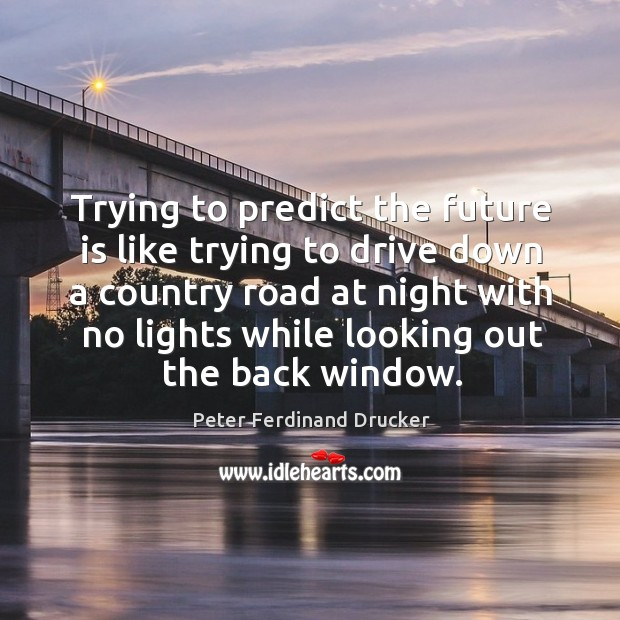 Rying to predict the future is like trying to drive down a country. Image