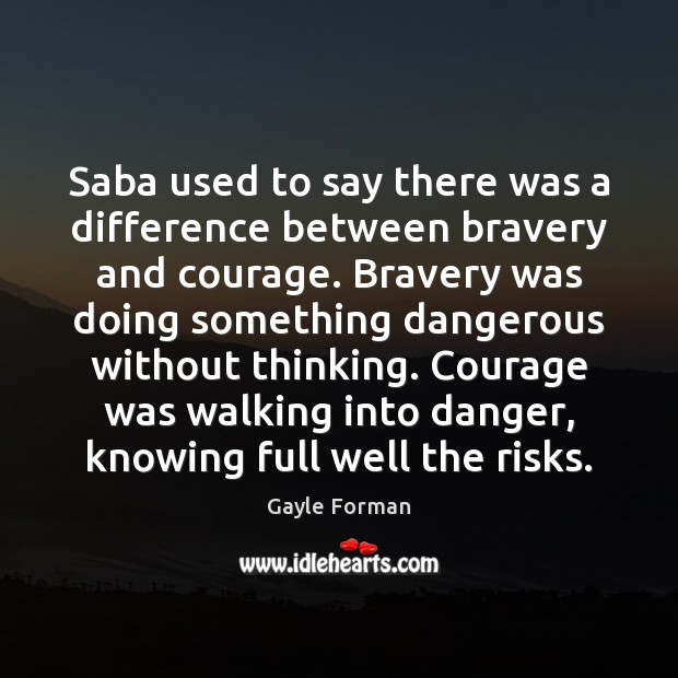Saba used to say there was a difference between bravery and courage. Gayle Forman Picture Quote