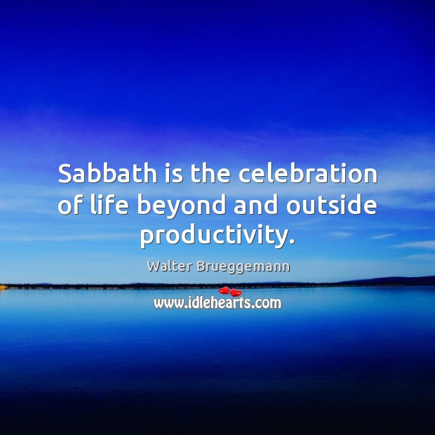 Sabbath is the celebration of life beyond and outside productivity. Image