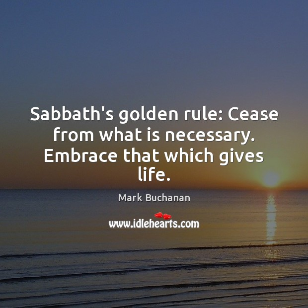 Sabbath's golden rule: Cease from what is necessary. Embrace that which gives life. Image