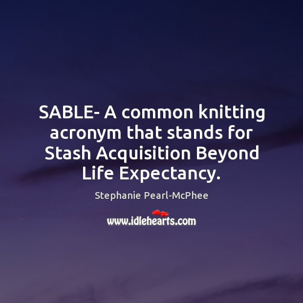 Image, SABLE- A common knitting acronym that stands for Stash Acquisition Beyond Life Expectancy.