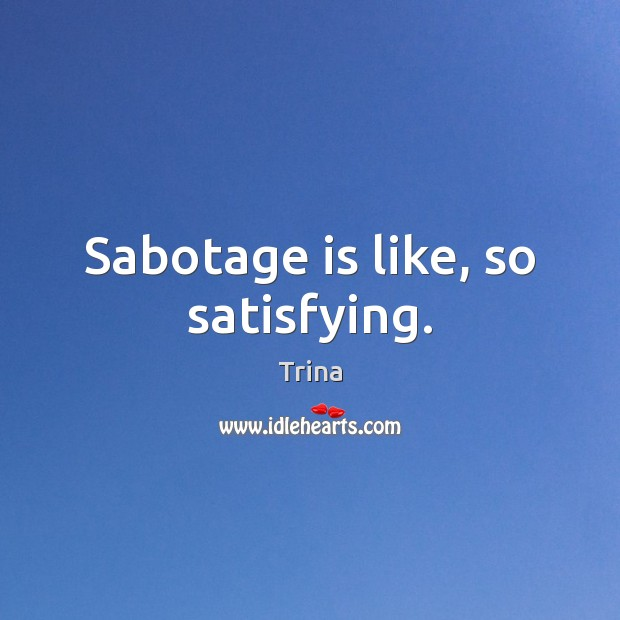 Sabotage is like, so satisfying. Trina Picture Quote
