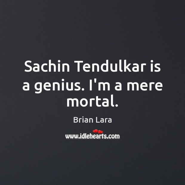 Image, Sachin Tendulkar is a genius. I'm a mere mortal.