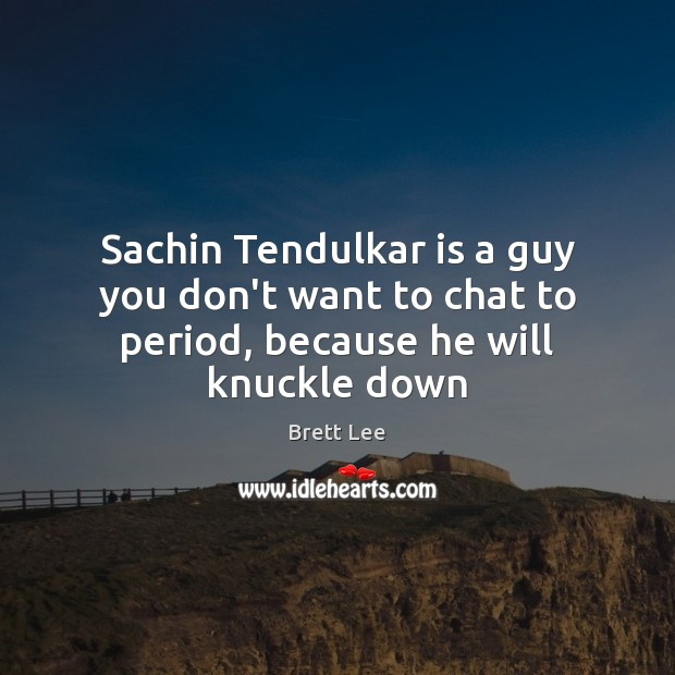 Image, Sachin Tendulkar is a guy you don't want to chat to period, because he will knuckle down