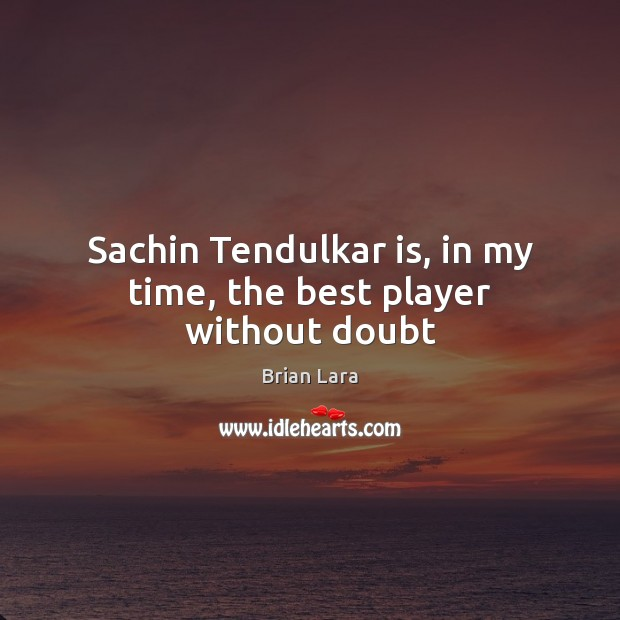 Image, Sachin Tendulkar is, in my time, the best player without doubt