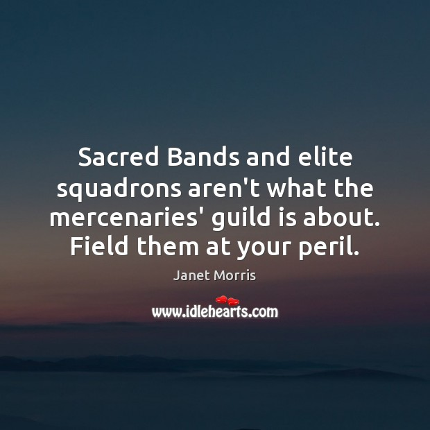 Sacred Bands and elite squadrons aren't what the mercenaries' guild is about. Janet Morris Picture Quote