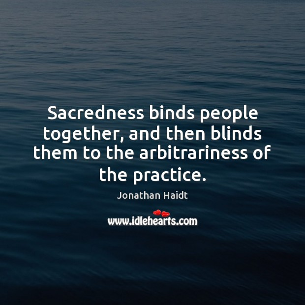 Image, Sacredness binds people together, and then blinds them to the arbitrariness of