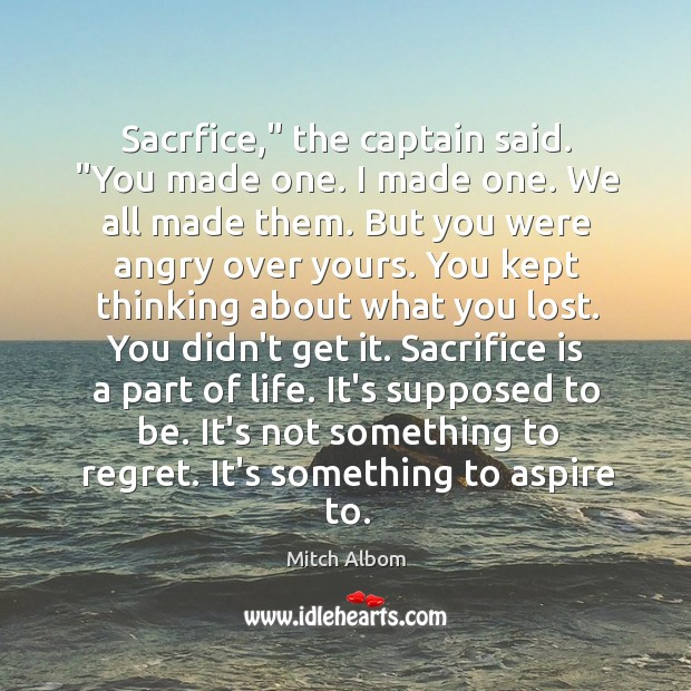 """Sacrfice,"""" the captain said. """"You made one. I made one. We all Mitch Albom Picture Quote"""