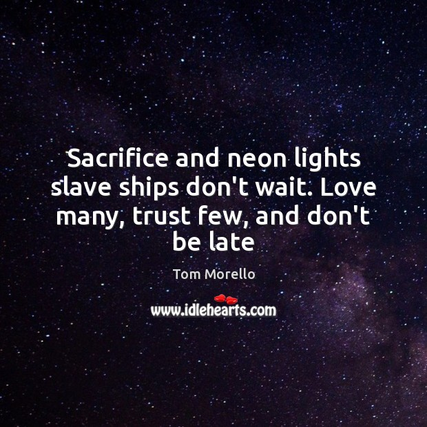 Sacrifice and neon lights slave ships don't wait. Love many, trust few, and don't be late Tom Morello Picture Quote