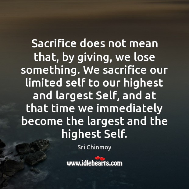 Sacrifice does not mean that, by giving, we lose something. We sacrifice Sri Chinmoy Picture Quote