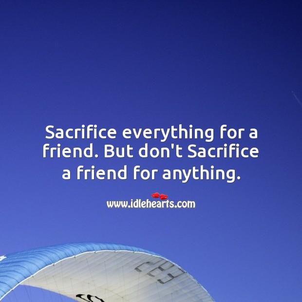 Sacrifice everything for a friend. But don't Sacrifice a friend for anything. Friendship Messages Image