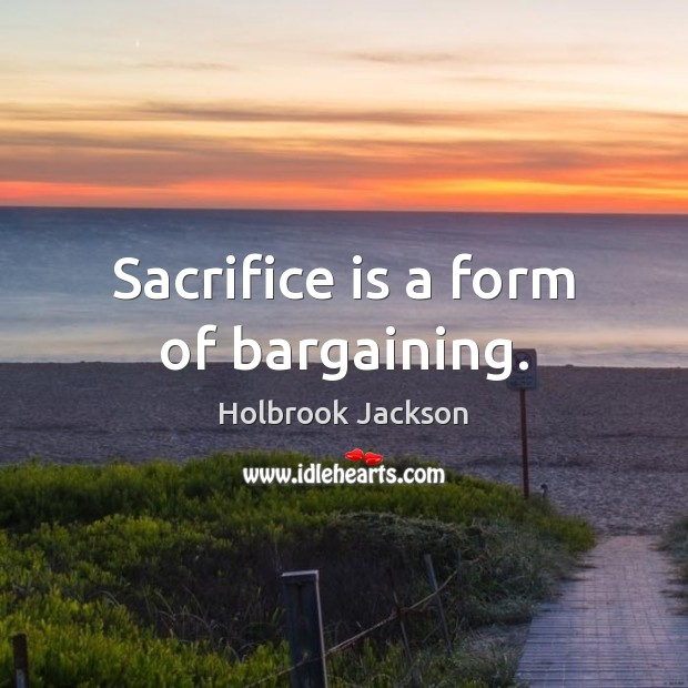 Sacrifice is a form of bargaining. Sacrifice Quotes Image