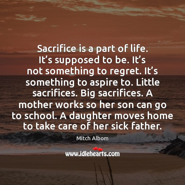 Sacrifice is a part of life. It's supposed to be. It' Sacrifice Quotes Image