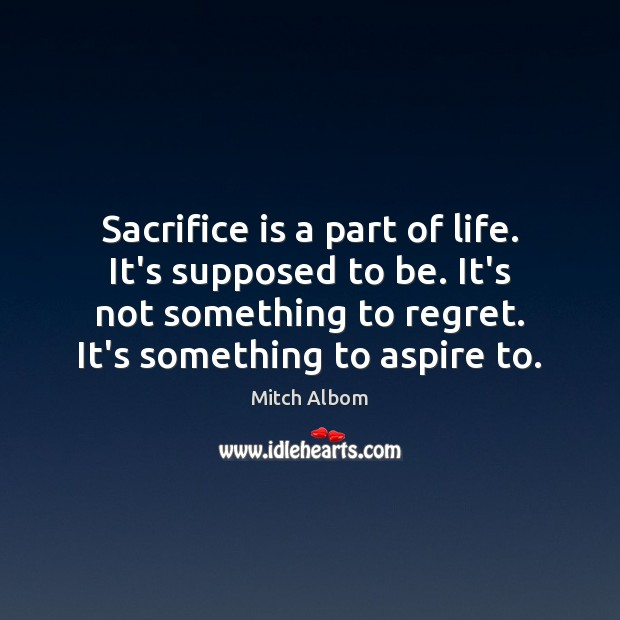 Sacrifice is a part of life. It's supposed to be. It's not Sacrifice Quotes Image