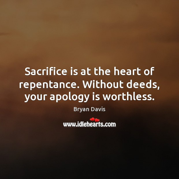 Sacrifice is at the heart of repentance. Without deeds, your apology is worthless. Sacrifice Quotes Image