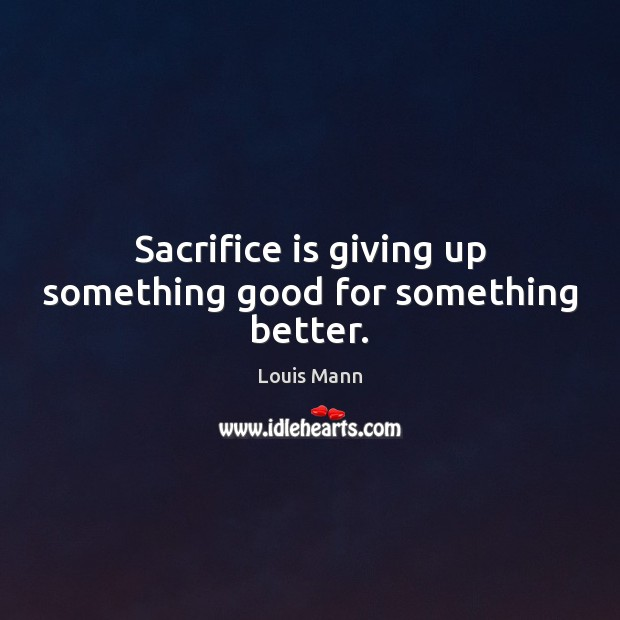 Sacrifice is giving up something good for something better. Sacrifice Quotes Image