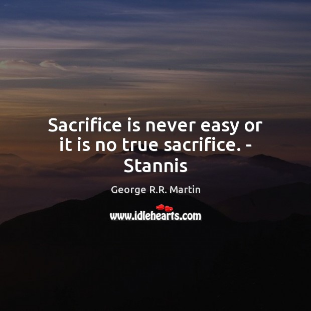 Sacrifice is never easy or it is no true sacrifice. – Stannis Sacrifice Quotes Image