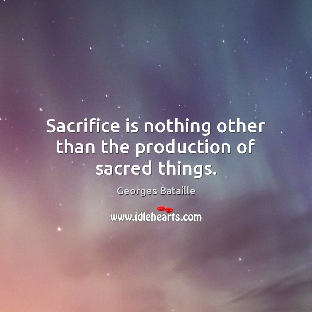 Sacrifice is nothing other than the production of sacred things. Sacrifice Quotes Image