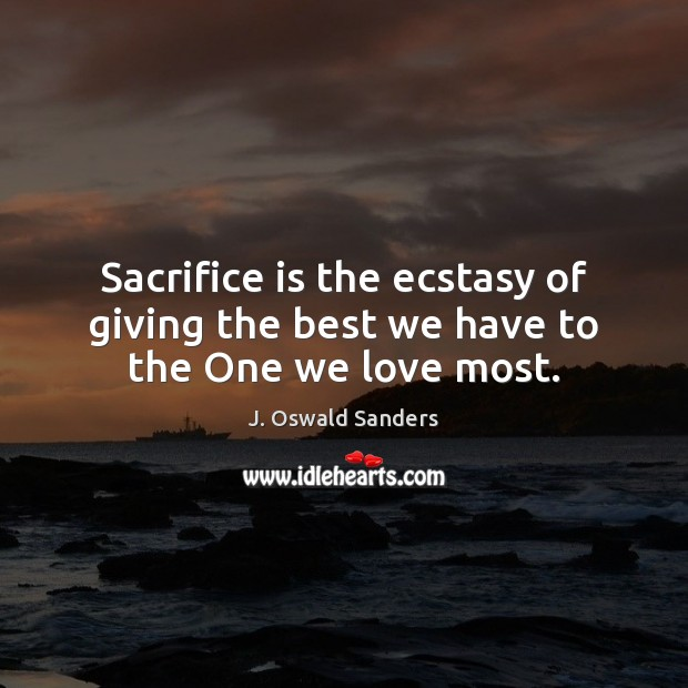 Sacrifice is the ecstasy of giving the best we have to the One we love most. Sacrifice Quotes Image