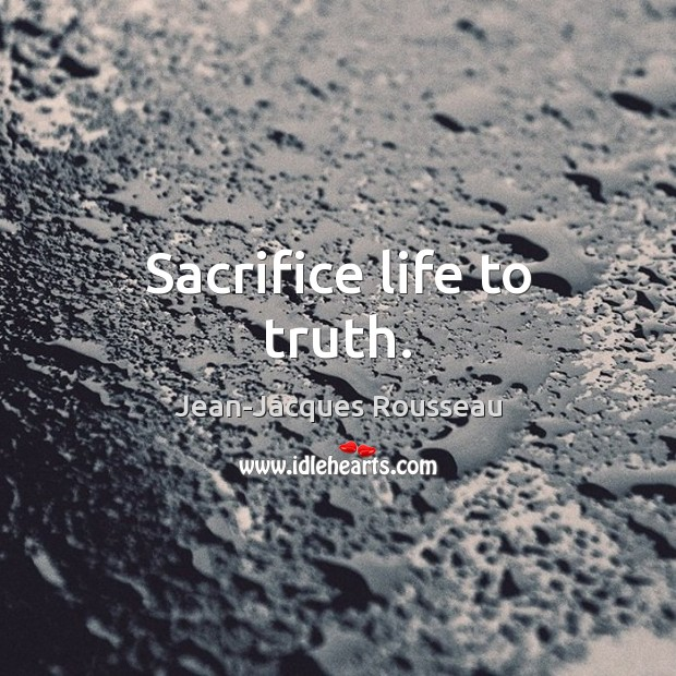 Sacrifice life to truth. Jean-Jacques Rousseau Picture Quote