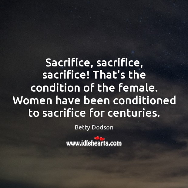 Image, Sacrifice, sacrifice, sacrifice! That's the condition of the female. Women have been