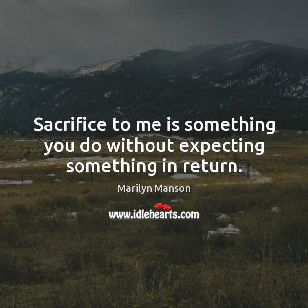 Image, Sacrifice to me is something you do without expecting something in return.